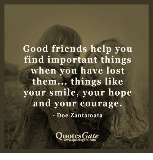 Friends: Good friends help you  find important things  when you have lost  them... things like  your smile, your hope  and your courage.  Doe Zantamata  Quotes Gate  -wwww.quotesgate.com