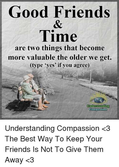 Good: Good Friends  Time  are two things that become  more valuable the older we get.  (type 'yes' if you agree)  Understanding  Compassion Understanding Compassion <3  The Best Way To Keep Your Friends Is Not To Give Them Away <3