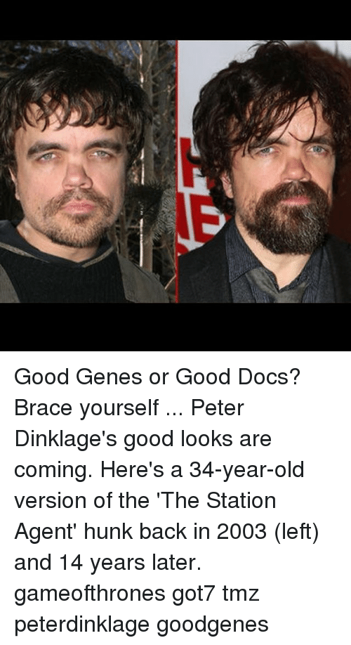 Memes, Good, and Old: Good Genes or Good Docs? Brace yourself ... Peter Dinklage's good looks are coming. Here's a 34-year-old version of the 'The Station Agent' hunk back in 2003 (left) and 14 years later. gameofthrones got7 tmz peterdinklage goodgenes