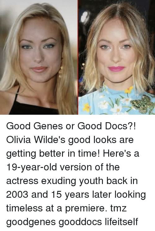 Good Looks: Good Genes or Good Docs?! Olivia Wilde's good looks are getting better in time! Here's a 19-year-old version of the actress exuding youth back in 2003 and 15 years later looking timeless at a premiere. tmz goodgenes gooddocs lifeitself