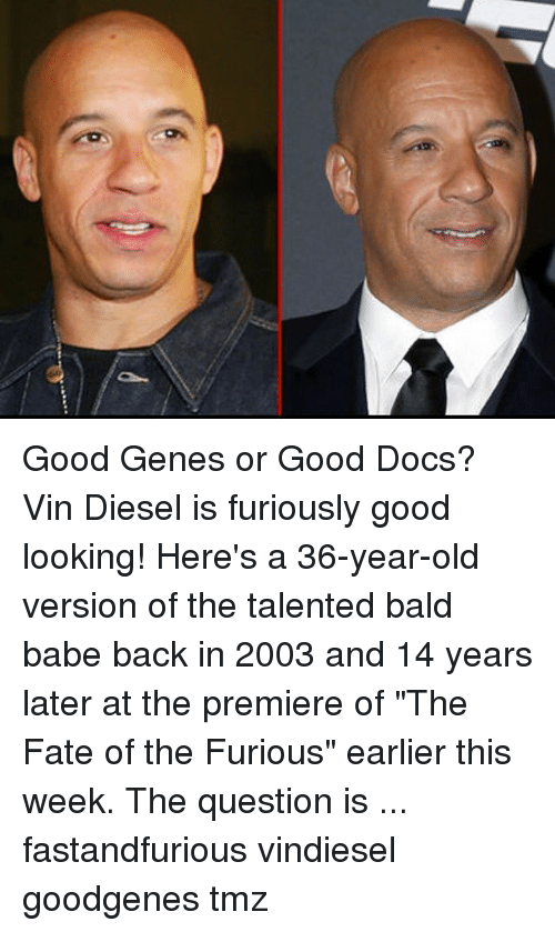 "Memes, Vin Diesel, and Diesel: Good Genes or Good Docs? Vin Diesel is furiously good looking! Here's a 36-year-old version of the talented bald babe back in 2003 and 14 years later at the premiere of ""The Fate of the Furious"" earlier this week. The question is ... fastandfurious vindiesel goodgenes tmz"