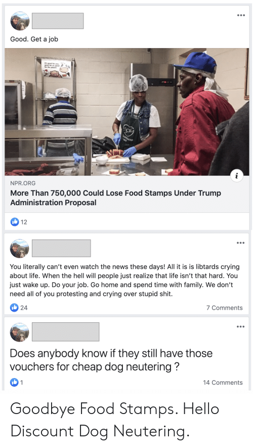 Literally Cant Even: Good. Get a job  NPR.ORG  More Than 750,000 Could Lose Food Stamps Under Trump  Administration Proposal  12  You literally can't even watch the news these days! All it is is libtards crying  about life. When the hell will people just realize that life isn't that hard. You  just wake up. Do your job. Go home and spend time with family. We don't  need all of you protesting and crying over stupid shit.  I24  7 Comments  Does anybody know if they still have those  vouchers for cheap dog neutering?  1  14 Comments Goodbye Food Stamps. Hello Discount Dog Neutering.