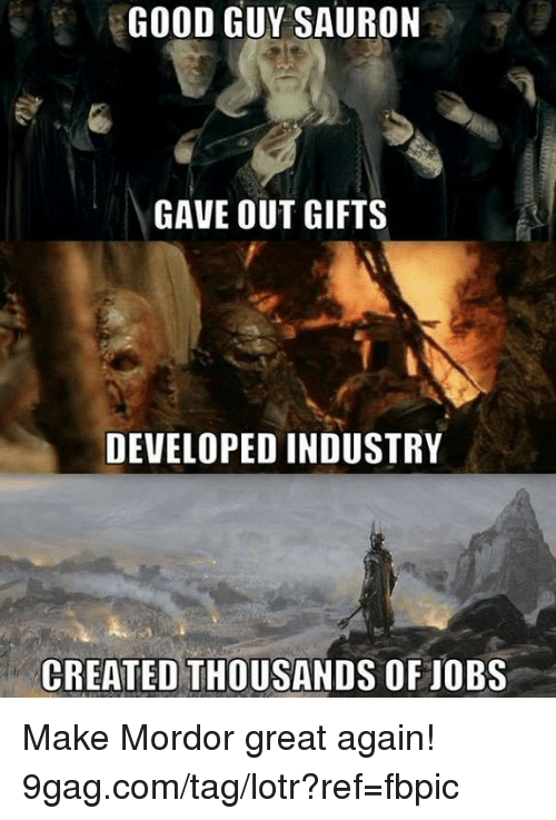 lotr: GOOD GUY SAURON  GAVE OUT GIFTS  DEVELOPED INDUSTRY  CREATED THOUSANDS OF JOBS Make Mordor great again! 9gag.com/tag/lotr?ref=fbpic