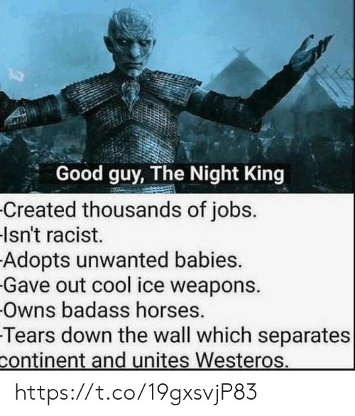 unwanted: Good guy, The Night King  Created thousands of jobs.  Isn't racist.  Adopts unwanted babies.  Gave out cool ice weapons.  Owns badass horses.  Tears down the wall which separates  continent and unites Westeros. https://t.co/19gxsvjP83