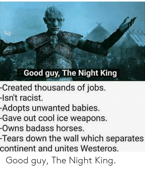 unwanted: Good guy, The Night King  -Created thousands of jobs.  -Isn't racist.  Adopts unwanted babies.  -Gave out cool ice weapons.  -Owns badass horses.  -Tears down the wall which separates  continent and unites Westeros. Good guy, The Night King.
