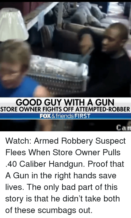 handgun: GOOD GUY WITH A GUN  STORE OWNER FIGHTS OFF ATTEMPTED-ROBBER  FOX & friends FIRST  Can Watch: Armed Robbery Suspect Flees When Store Owner Pulls .40 Caliber Handgun. Proof that A Gun in the right hands save lives. The only bad part of this story is that he didn't take both of these scumbags out.