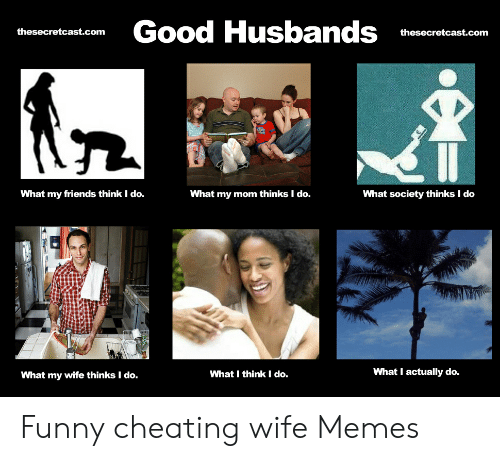 Cheating Wife Memes: Good Husbands  thesecretcast.com  thesecretcast.com  What society thinks I do  What my friends think I do.  What my mom thinks I do.  What I actually do.  What I think I do.  What my wife thinks I do. Funny cheating wife Memes