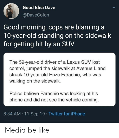 A 10: Good Idea Dave  @DaveColon  Good morning, cops are blaming a  10-year-old standing on the sidewalk  for getting hit by an SUV  The 59-year-old driver of a Lexus SUV lost  control, jumped the sidewalk at Avenue L and  struck 10-year-old Enzo Farachio, who was  walking on the sidewalk.  Police believe Farachio was looking at his  phone and did not see the vehicle coming.  8:34 AM 11Sep 19 Twitter for iPhone Media be like