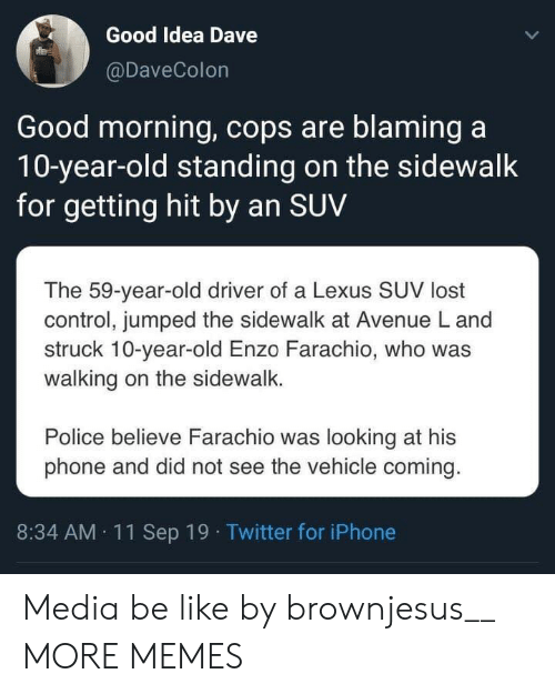 A 10: Good Idea Dave  @DaveColon  Good morning, cops are blaming a  10-year-old standing on the sidewalk  for getting hit by an SUV  The 59-year-old driver of a Lexus SUV lost  control, jumped the sidewalk at Avenue L and  struck 10-year-old Enzo Farachio, who was  walking on the sidewalk.  Police believe Farachio was looking at his  phone and did not see the vehicle coming.  8:34 AM 11Sep 19 Twitter for iPhone Media be like by brownjesus__ MORE MEMES