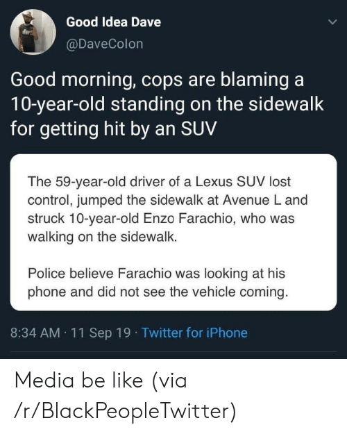 A 10: Good Idea Dave  @DaveColon  Good morning, cops are blaming a  10-year-old standing on the sidewalk  for getting hit by an SUV  The 59-year-old driver of a Lexus SUV lost  control, jumped the sidewalk at Avenue L and  struck 10-year-old Enzo Farachio, who was  walking on the sidewalk.  Police believe Farachio was looking at his  phone and did not see the vehicle coming.  8:34 AM 11Sep 19 Twitter for iPhone Media be like (via /r/BlackPeopleTwitter)