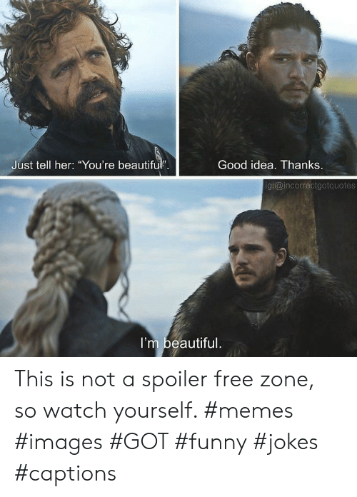 """funny jokes: Good idea. Thanks  Just tell her: """"You're beautifu.  g:@incorrectgotquotes  I'm beautiful This is not a spoiler free zone, so watch yourself. #memes #images #GOT #funny #jokes #captions"""