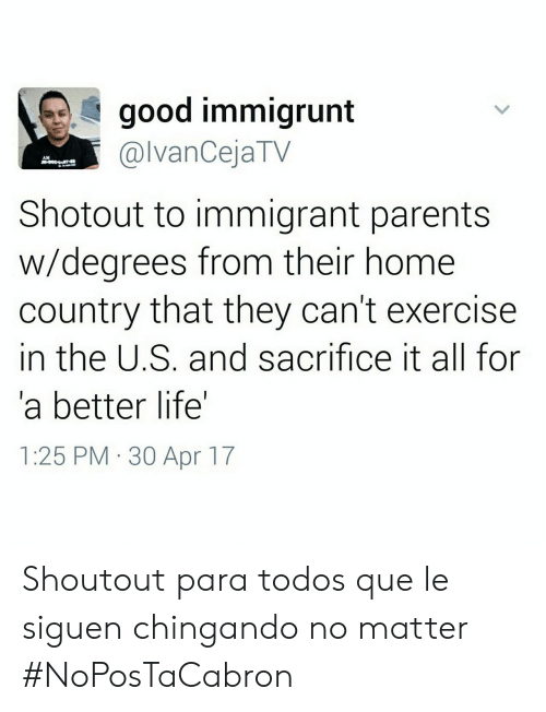 Life: good immigrunt  @lvanCejaTV  AM  Shotout to immigrant parents  w/degrees from their home  country that they can't exercise  in the U.S. and sacrifice it all for  a better life'  1:25 PM 30 Apr 17 Shoutout para todos que le siguen chingando no matter #NoPosTaCabron