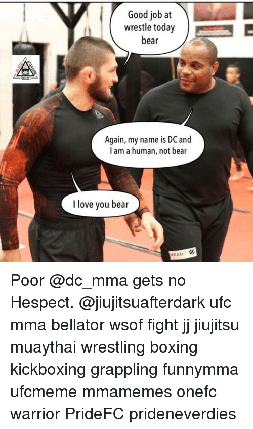 wrestle: Good job at  wrestle today  bear  Again, my name is DC and  l am a human, not bear  I love you bear  RSD Poor @dc_mma gets no Hespect. @jiujitsuafterdark ufc mma bellator wsof fight jj jiujitsu muaythai wrestling boxing kickboxing grappling funnymma ufcmeme mmamemes onefc warrior PrideFC prideneverdies