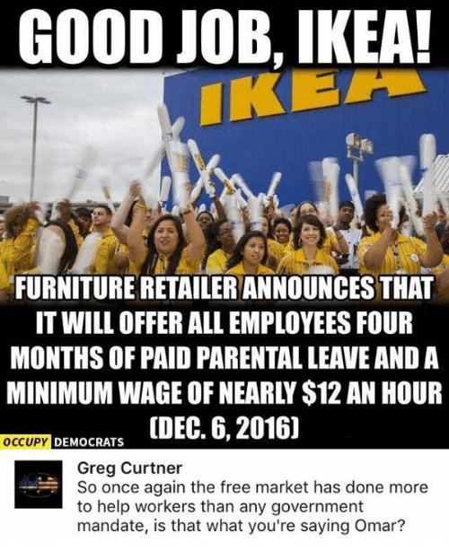 mandate: GOOD JOB, IKEA!  FURNITURE RETAILERANNOUNCESTHAT  IT WILL OFFER ALL EMPLOYEES FOUR  MONTHS OF PAID PARENTAL LEAVE AND A  DEMOCRATS  ODEC. 6, 2016]  OCCUPY  Greg Curtner  So once again the free market has done more  to help workers than any government  mandate, is that what you're saying Omar?