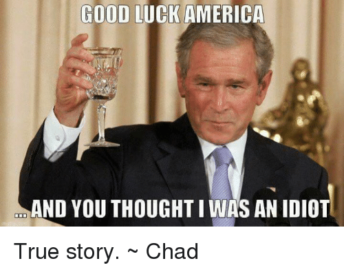 America, Memes, and True: GOOD LUCK AMERICA  AND YOUTHOUGHTI WAS AN IDIOT True story. ~ Chad