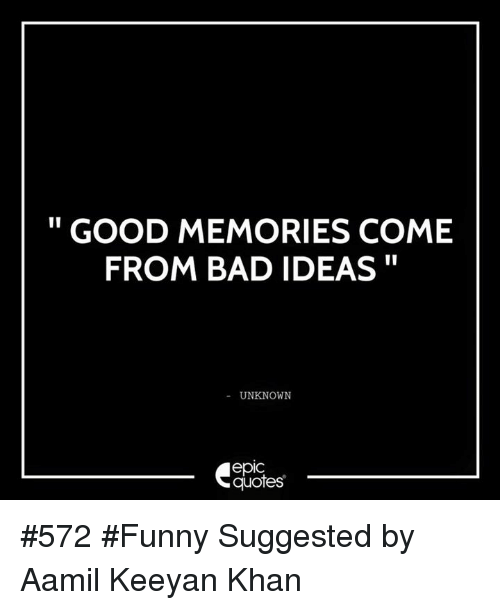 Good Memories Quotes: GOOD MEMORIES COME FROM BAD IDEAS UNKNOWN EpIC Quotes #572