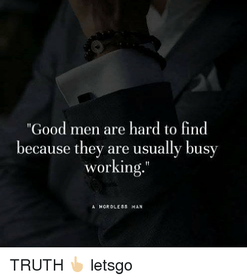 """Memes, Good, and Truth: """"Good men are hard to find  because they are usually busv  working  A HORDLESS MAN TRUTH 👆🏼 letsgo"""