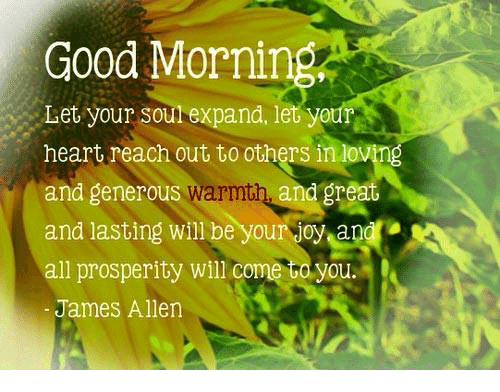 Good: Good Morni  Let your soul expand, let your  heart reach out to others in lovmg  and generous Warmth, and great  and lasting will be your joy and  all prosperity will co  you.  James Allen
