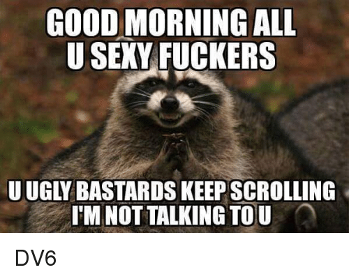 Memes, 🤖, and Tou: GOOD MORNING ALL  U SEXY FUCKERS  UUGL BASTARDS KEEPSCROLLING  I'M NOTTALKING TOU DV6