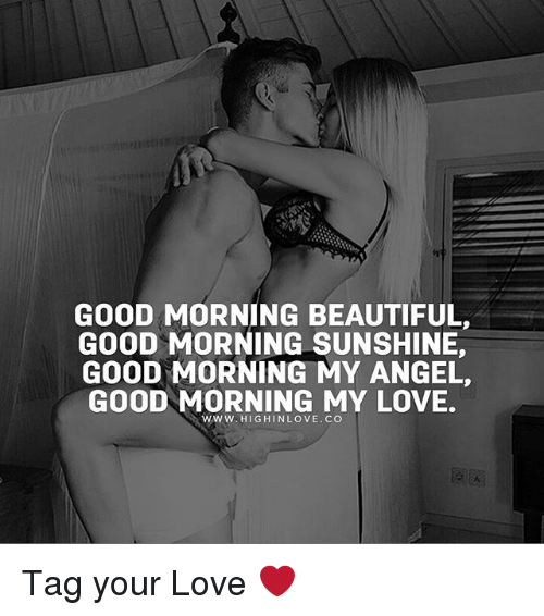 Good Morning My Love: GOOD MORNING BEAUTIFUL,  GOOD MORNING SUNSHINE,  GOOD MORNING MY ANGEL,  GOOD MORNING MY LOVE.  wwW. HIGHINLOVE.CO Tag your Love ❤️