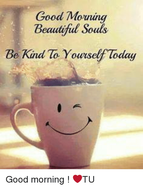 Good Morning Beautiful Souls Be Kind to Yourself Today ...