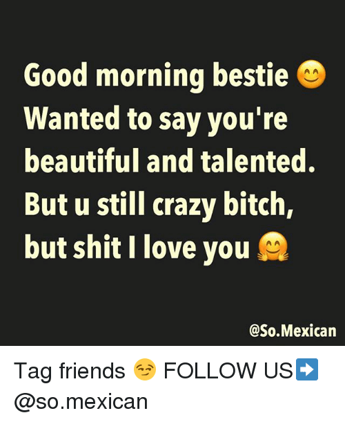 Beautiful, Bitch, and Crazy: Good morning bestie  Wanted to say you're  beautiful and talented.  But u still crazy bitch,  but shit I love you  @So.Mexican Tag friends 😏 FOLLOW US➡️ @so.mexican