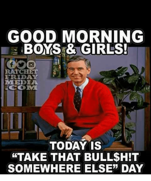 good morning boys girls ratchet friday media com today is 26450698 🔥 25 best memes about good morning and ratchet good morning