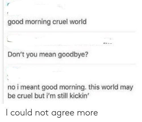 cruel: good morning cruel world  Don't you mean goodbye?  no i meant good morning. this world may  be cruel but i'm still kickin' I could not agree more
