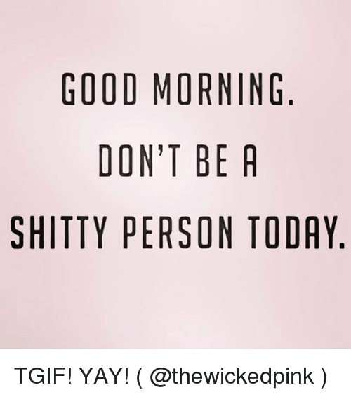 Tgif, Good Morning, and Good: GOOD MORNING  DON'T BE R  SHITTY PERSON TODAY TGIF! YAY! ( @thewickedpink )