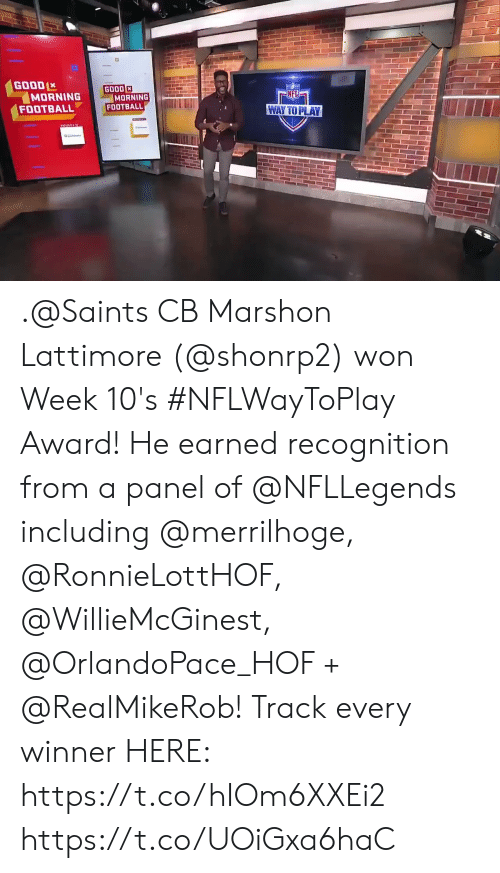 Panel: GOOD  MORNING  FOOTBALL  GOOD  MORNING  FOOTBALL  NFL  WAY TO PLAY .@Saints CB Marshon Lattimore (@shonrp2) won Week 10's #NFLWayToPlay Award!   He earned recognition from a panel of @NFLLegends including @merrilhoge, @RonnieLottHOF, @WillieMcGinest, @OrlandoPace_HOF + @RealMikeRob!  Track every winner HERE: https://t.co/hIOm6XXEi2 https://t.co/UOiGxa6haC