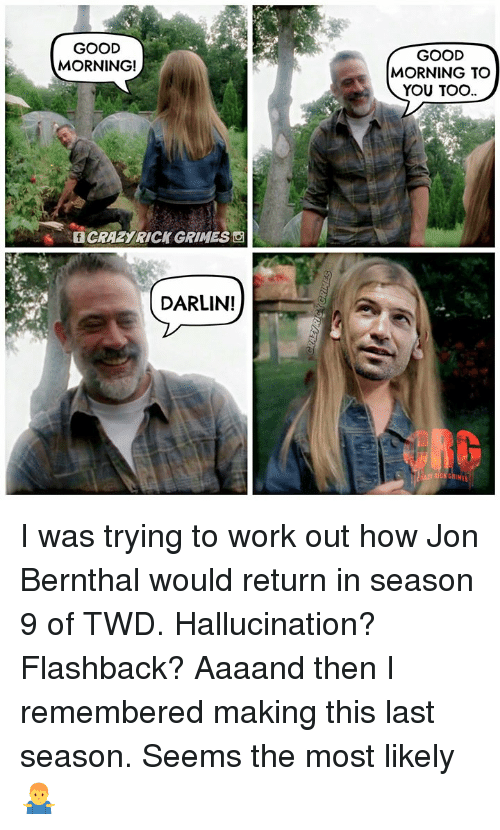 good morning good morning: GOOD  MORNING!  GOOD  MORNING TO  YOU TOO  f CRAZYRICK GRIMES  DARLIN!  GRI  Es I was trying to work out how Jon Bernthal would return in season 9 of TWD. Hallucination? Flashback? Aaaand then I remembered making this last season. Seems the most likely 🤷‍♂️