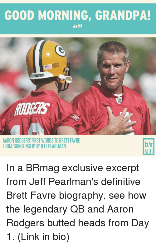 favre: GOOD MORNING, GRANDPA!  PACKERS  AARON RODGERS' FIRST WORDS TO BRETT FAVRE  h/r  FROM GUNSLINGER' BY JEFF PEARLMAN  MAG In a BRmag exclusive excerpt from Jeff Pearlman's definitive Brett Favre biography, see how the legendary QB and Aaron Rodgers butted heads from Day 1. (Link in bio)