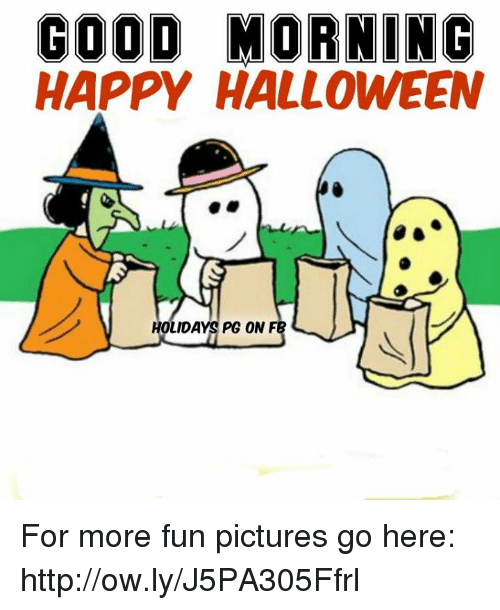 Memes and 🤖: GOOD MORNING HAPPY HALLOWEEN OLIDAYS PG ON F For more fun pictures