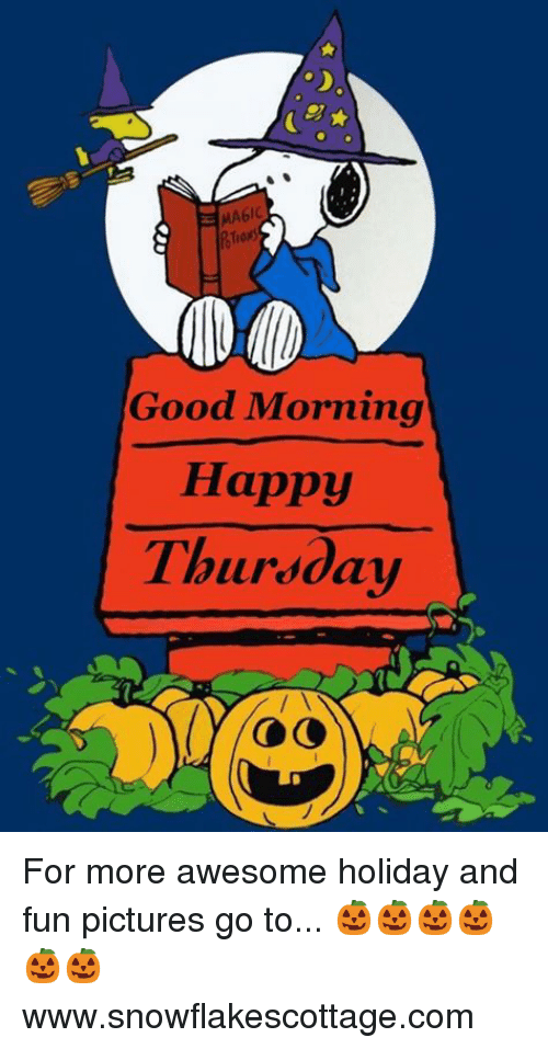 Good: Good Morning  Happy  Thursday For more awesome holiday and fun pictures go to... 🎃🎃🎃🎃🎃🎃www.snowflakescottage.com