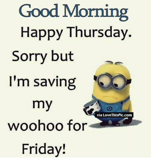 Friday, Love, and Memes: Good Morning  Happy Thursday  Sorry but  I'm saving  my  via Love ThisPic.com  woohoo for  Friday!