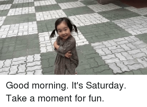good mornings: Good morning. It's Saturday. Take a moment for fun.