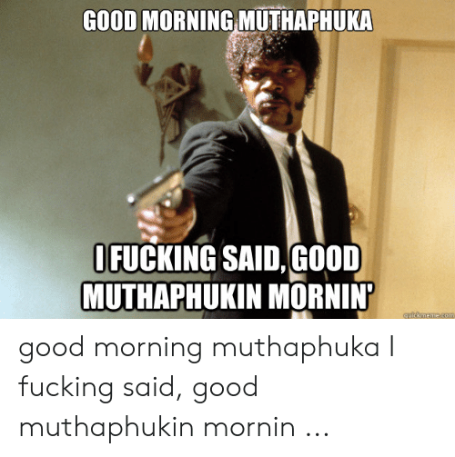 I Said Good Day Meme: GOOD MORNING MUTHAPHUKA  OFUCKING SAID,GOOD  MUTHAPHUKIN MORNIN  Guickmeme.com good morning muthaphuka I fucking said, good muthaphukin mornin ...