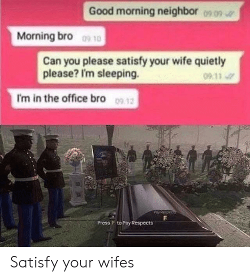 press f to pay respects: Good morning neighbor  0909  Morning bro 10  Can you please satisfy your wife quietly  please? I'm sleeping.  09 11  I'm in the office bro 09 12  F  Press F to Pay Respects Satisfy your wifes