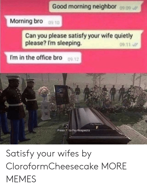 press f to pay respects: Good morning neighbor  0909  Morning bro 10  Can you please satisfy your wife quietly  please? I'm sleeping.  09 11  I'm in the office bro 09 12  F  Press F to Pay Respects Satisfy your wifes by CloroformCheesecake MORE MEMES