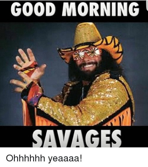 Good Morning All Meme : Good morning savages ohhhhhh yeaaaa funny meme on sizzle