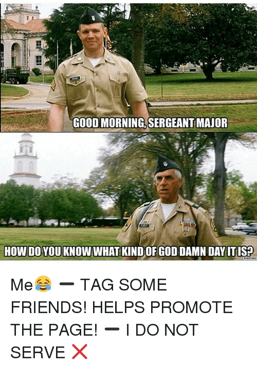 Friends, Memes, and Good Morning: GOOD MORNING, SERGEANT MAJOR  HOW DO YOU KNOW WHAT KINDOF GODDAMNDAY ITISP Me😂 ➖ TAG SOME FRIENDS! HELPS PROMOTE THE PAGE! ➖ I DO NOT SERVE ❌