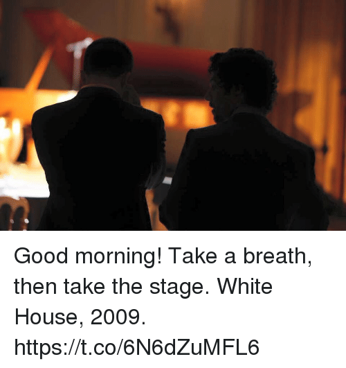 Memes, White House, and Good Morning: Good morning! Take a breath, then take the stage.  White House, 2009. https://t.co/6N6dZuMFL6