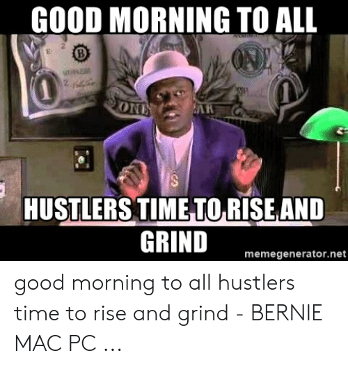 Rise And Grind Meme: GOOD MORNING TO ALL  ONi  HUSTLERS TIME TORISE AND  GRIND  memegenerator.net good morning to all hustlers time to rise and grind - BERNIE MAC PC ...