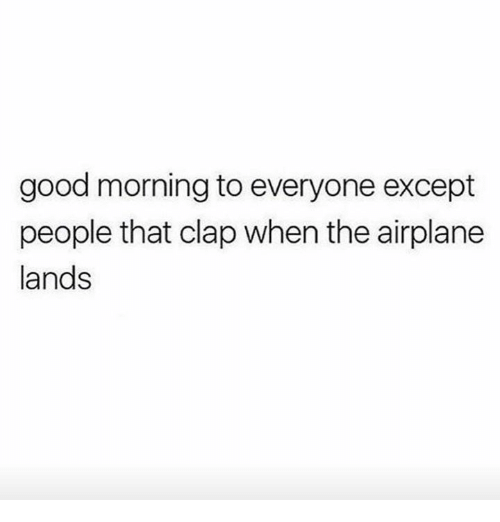 Dank, Good Morning, and Airplane: good morning to everyone except  people that clap when the airplane  lands