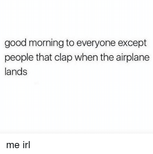 Good Morning, Airplane, and Good: good morning to everyone except  people that clap When the airplane  lands me irl