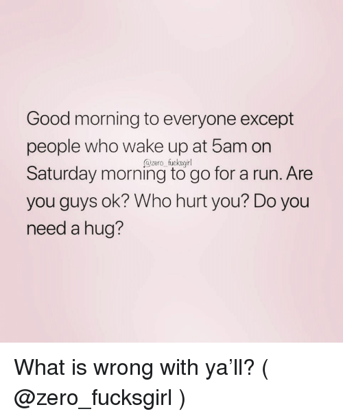 Need A Hug: Good morning to everyone except  people who wake up at 5am on  Saturday morning to go for a run. Are  you guys ok? Who hurt you? Do you  need a hug?  @zero fucksgil What is wrong with ya'll? ( @zero_fucksgirl )