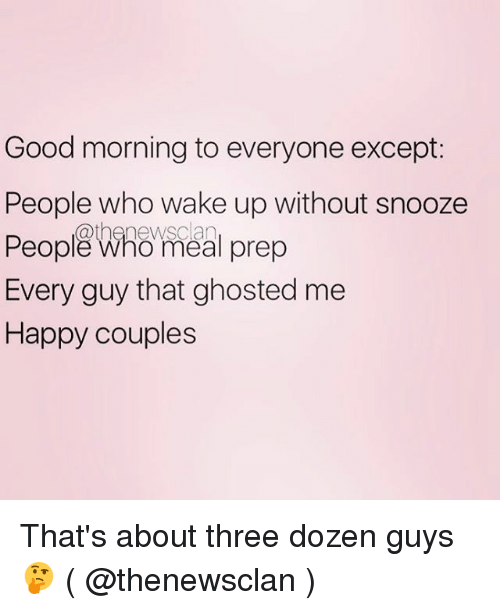 Good Morning, Good, and Happy: Good morning to everyone except:  People who wake up without snooze  Do@thanewsclan  Every guy that ghosted me  Happy couples  People Who meal prep  Peoplß Whömeal prep That's about three dozen guys 🤔 ( @thenewsclan )