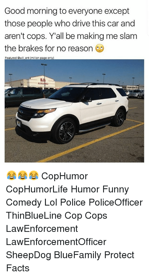 Facts, Funny, and Lol: Good morning to everyone except  those people who drive this car and  aren't cops. Y'all be making me slam  the brakes for no reason  Featured @will ent (million page only)  BJ 😂😂😂 CopHumor CopHumorLife Humor Funny Comedy Lol Police PoliceOfficer ThinBlueLine Cop Cops LawEnforcement LawEnforcementOfficer SheepDog BlueFamily Protect Facts