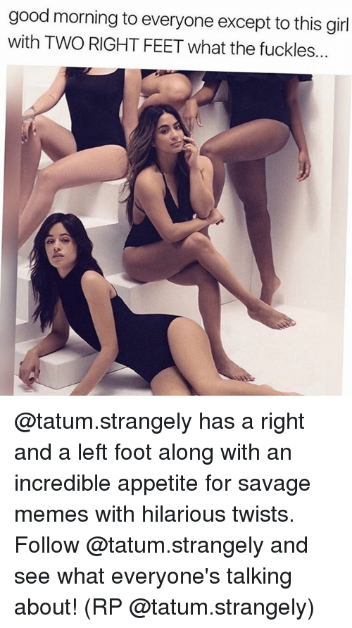 Memes, Savage, and Good Morning: good morning to everyone except to this girl  with TWO RIGHT FEET what the fuckles.. @tatum.strangely has a right and a left foot along with an incredible appetite for savage memes with hilarious twists. Follow @tatum.strangely and see what everyone's talking about! (RP @tatum.strangely)