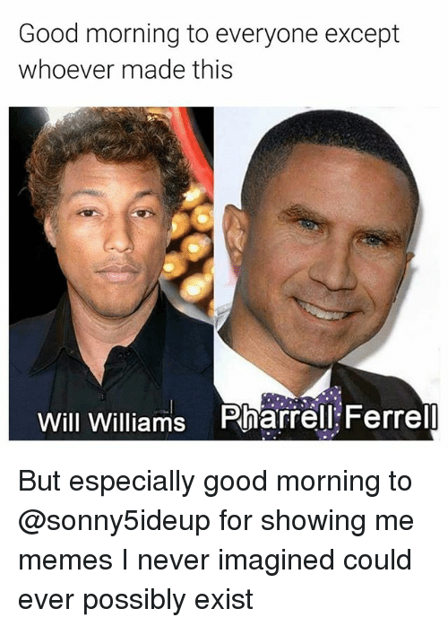 pharrell: Good morning to everyone except  whoever made this  Will Williams  Pharrell Ferrell But especially good morning to @sonny5ideup for showing me memes I never imagined could ever possibly exist